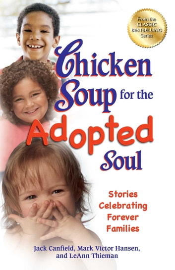 Chicken Soup for the Adopted Soul - Stories Celebrating Forever Families ebook by Jack Canfield,Mark Victor Hansen