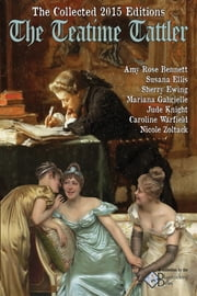 The Collected 2015 Editions of the Teatime Tattler ebook by Amy Rose Bennett,Susana Ellis,Sherry Ewing,Mariana Gabrielle,Jude Knight,Caroline Warfield,Nicole Zoltack