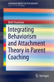 Integrating Behaviorism and Attachment Theory in Parent Coaching ebook by Beth Troutman