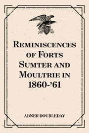 Reminiscences of Forts Sumter and Moultrie in 1860-'61 ebook by Abner Doubleday