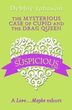 The Mysterious Case of Cupid and the Drag Queen: A Love…Maybe Valentine eShort ebook by Debbie Johnson