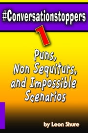 #Conversationstoppers: Puns, Non Sequiturs, Impossible Scenarios ebook by Leon Shure
