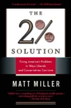 The Two Percent Solution - Fixing America's Problems In Ways Liberals And Conservatives Can Love ebook by Matthew Miller