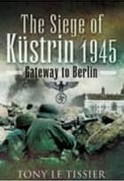 Siege of Kustrin 1945 - Gateway to Berlin ebook by Tony Le Tissier
