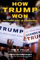 How Trump Won - The Inside Story of a Revolution ebook by Joel Pollak, Larry Schweikart
