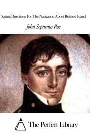Sailing Directions For The Navigation About Rottnest Island ebook by John Septimus Roe