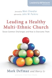 Leading a Healthy Multi-Ethnic Church - Seven Common Challenges and How to Overcome Them ebook by Mark DeYmaz,Harry Li,Matt Chandler
