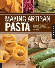 Making Artisan Pasta: How to Make a World of Handmade Noodles, Stuffed Pasta, Dumplings, and More - How to Make a World of Handmade Noodles, Stuffed Pasta, Dumplings, and More ebook by Aliza Green,Steve Legato,Cesare Casella