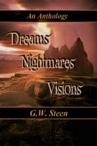 Dreams, Nightmares, Visions: An Anthology ebook by G. W. Steen