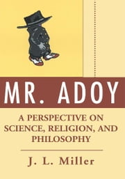 Mr. Adoy - A Perspective on Science, Religion, and Philosophy ebook by J. Miller