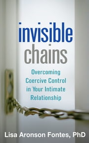 Invisible Chains - Overcoming Coercive Control in Your Intimate Relationship ebook by Lisa Aronson Fontes, PhD