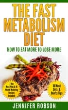 The Fast Metabolism Diet: How to Eat More to Lose More ebook by Jennifer Robson
