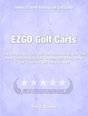 EZGO Golf Carts - The Ultimate Book For Golf Cart Accessories, Golf Cart Parts, Golf Cart Batteries, Custom Golf Carts, Cheap Golf Carts and Golf Carts For Sale ebook by Paul Clemons