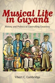 Musical Life in Guyana: History and Politics of Controlling Creativity ebook by Cambridge, Vibert C.