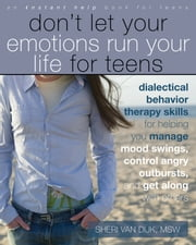Don't Let Your Emotions Run Your Life for Teens - Dialectical Behavior Therapy Skills for Helping You Manage Mood Swings, Control Angry Outbursts, and ebook by Sheri Van Dijk, MSW