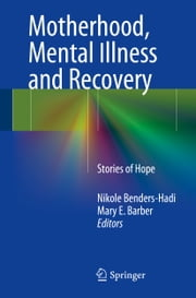 Motherhood, Mental Illness and Recovery - Stories of Hope ebook by Nikole Benders-Hadi,Mary E. Barber
