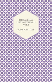 The Last Man - In Two Volumes - Vol. I. ebook by Mary W. Shelley