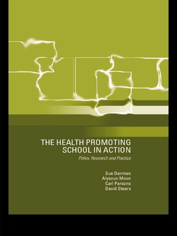 The Health Promoting School - Policy, Research and Practice ebook by Susan Denman,Alysoun Moon,Carl Parsons,David Stears