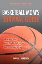 Basketball Mom's Survival Guide - How You and Your Basketball Player Can Come out on Top ebook by Janis B. Meredith