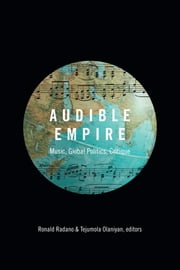 Audible Empire - Music, Global Politics, Critique ebook by Ronald Radano,Tejumola Olaniyan