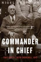 Commander in Chief - FDR's Battle with Churchill, 1943 ebook by Nigel Hamilton