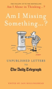 Am I Missing Something... - Unpublished Letters from the Daily Telegraph ebook by Iain Hollingshead