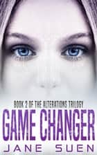 Game Changer - Book 2 of the Alterations Trilogy ebook by Jane Suen