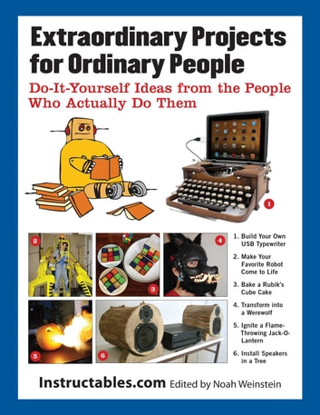 Extraordinary Projects for Ordinary People - Do-It-Yourself Ideas from the People Who Actually Do Them eBook by Instructables.com