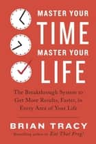 Master Your Time, Master Your Life - The Breakthrough System to Get More Results, Faster, in Every Area of Your Life ebook by Brian Tracy