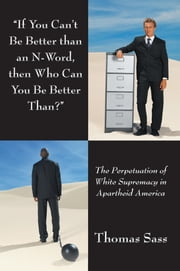 """If You Can't Be Better than an N-Word, then Who Can You Be Better Than?"" - The Perpetuation of White Supremacy in Apartheid America ebook by Thomas Sass"