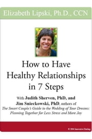 "How to Have Healthy Relationships in 7 Steps: With Judith Sherven, PhD, and Jim Snieckowski, PhD, authors of ""The Smart Couple's Guide to the Wedding ebook by Lipski, Elizabeth"