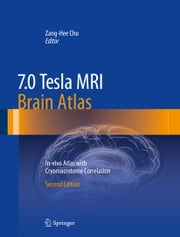 7.0 Tesla MRI Brain Atlas - In-vivo Atlas with Cryomacrotome Correlation ebook by Zang-Hee Cho