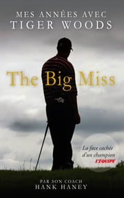 The Big Miss : Mes Années avec Tiger Woods ebook by Hank Haney, Stephane Mejanes, GolferOne