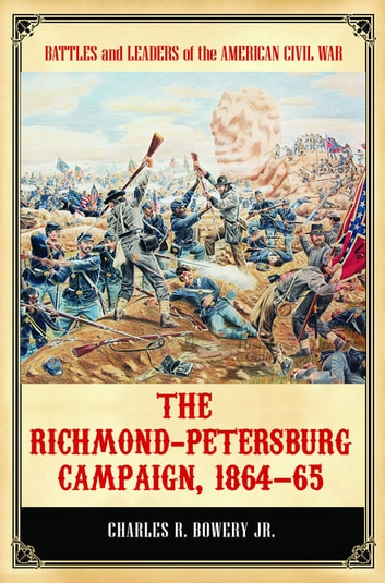 The Richmond-Petersburg Campaign, 1864–65 ebook by Charles R Bowery Jr.