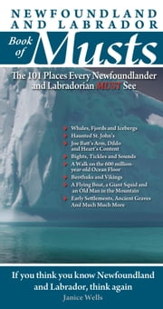 Newfoundland and Labrador Book of Musts: The 101 Places Every NLer MUST See - The 101 Places Every NLer MUST See ebook by John MacIntyre,Janice Wells