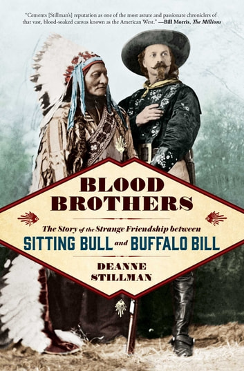 Blood Brothers - The Story of the Strange Friendship between Sitting Bull and Buffalo Bill ebook by Deanne Stillman