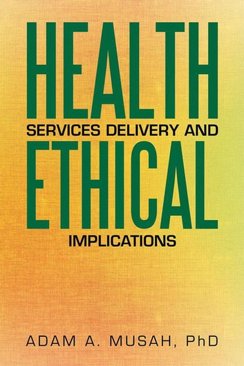 Health Services Delivery and Ethical Implications ebook by Adam A. Musah PhD