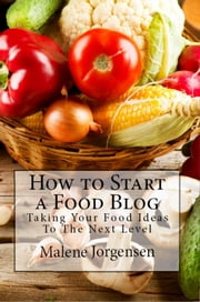 How to Start a Food Blog: Taking Your Food Ideas to the Next Level ebook by Malene Jorgensen