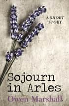 Sojourn in Arles ebook by Owen Marshall