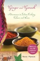 Ginger and Ganesh - Adventures in Indian Cooking, Culture, and Love eBook by Nani Power