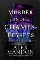 Murder on the Champs-Élysées - A Belle-Époque Mystery ebook by Alex Mandon