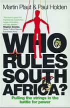 Who Rules South Africa? - Pulling the strings in the battle for power eBook by Martin Plaut, Paul Holden