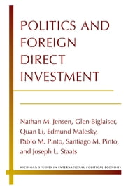 Politics and Foreign Direct Investment ebook by Nathan Jensen,Glen Biglaiser,Quan Li,Edmund Malesky,Pablo Pinto,Santiago Pinto,Joseph Staats