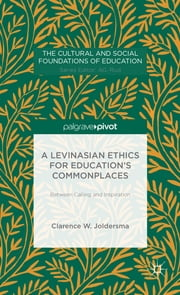 A Levinasian Ethics for Education's Commonplaces - Between Calling and Inspiration ebook by Clarence W. Joldersma