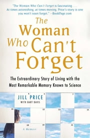 The Woman Who Can't Forget - The Extraordinary Story of Living with the Most Remarkable Memory Known to Science--A Memoir ebook by Jill Price,Bart Davis