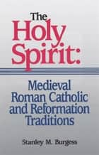 The Holy Spirit: Medieval Roman Catholic and Reformation Traditions ebook by Stanley M. Burgess