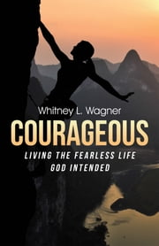 Courageous - Living the Fearless Life God Intended ebook by Whitney L. Wagner