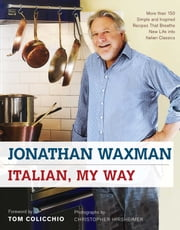 Italian, My Way - More Than 150 Simple and Inspired Recipes That Breathe New Life into Italian Classics ebook by Jonathan Waxman,Tom Colicchio