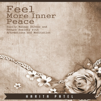 Feel More Inner Peace - Easily Manage Stress and Reduce Anxiety with Affirmations and Meditation audiobook by Harita Patel