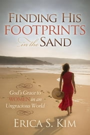 Finding His Footprints in the Sand - God's Grace to Women in an Ungracious World ebook by Erica S. Kim